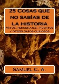 25 Cosas que no sabías de la historia: Mitos, personajes, inventos y otros datos curiosos.  por Samuel Cerro Almodóvar