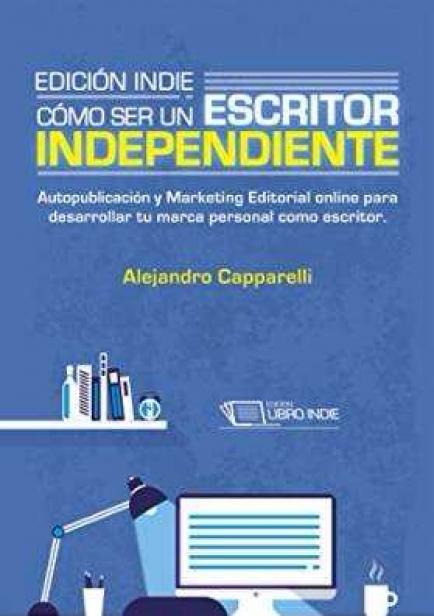 Edición Indie. Cómo ser un escritor independiente. por Alejandro Capparelli