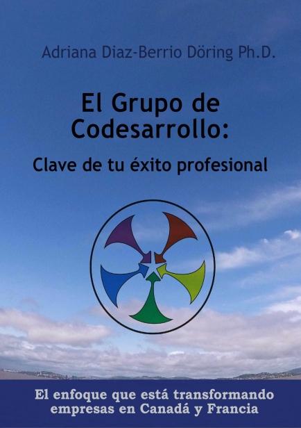 El grupo de codesarrollo: clave de tu éxito profesional. El enfoque que está transformando a las empresas en Canadá y Francia por Adriana Díaz-Berrio Döring Ph.D.