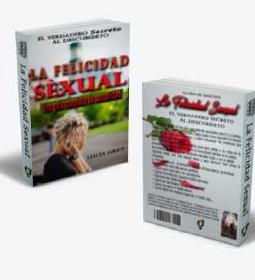 La Felicidad Sexual - El Verdadero Secreto Al Descubierto: Una guía completa de sexualidad para ti y tu pareja con todo lo que debes saber para disfrutar del sexo