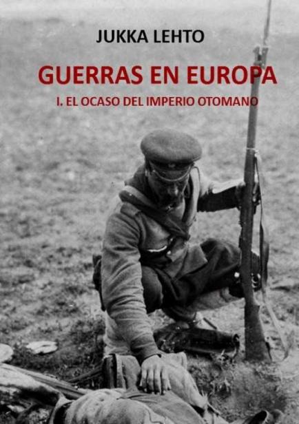 Guerras en Europa. I. El ocaso del Imperio Otomano por Jukka Lehto