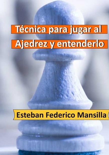Técnica para jugar al Ajedrez y entenderlo por Esteban Federico Mansilla