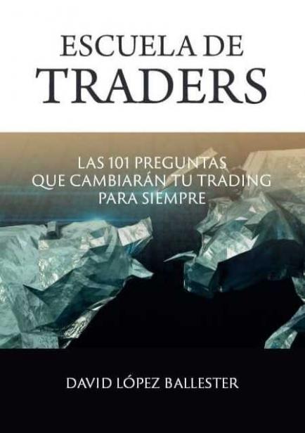 Escuela de Traders - Las 101 preguntas que cambiarán tu Trading para siempre por David López Ballester