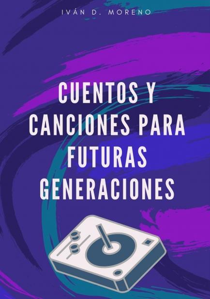 Cuentos Y Canciones Para Futuras Generaciones por Iván D. Moreno