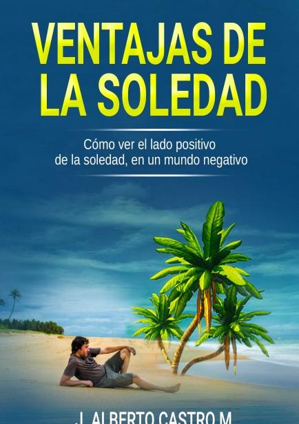 Ventajas de la soledad: Cómo ver el lado positivo de la soledad, en un mundo negativo por J. Alberto Castro Melo