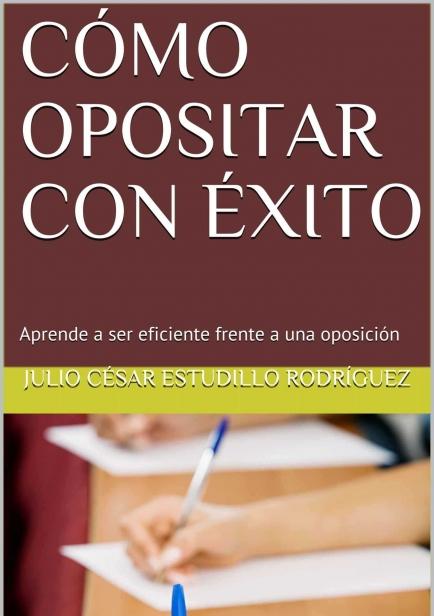 Cómo opositar con éxito: Aprende a ser eficiente frente a una oposición por Julio Estudillo