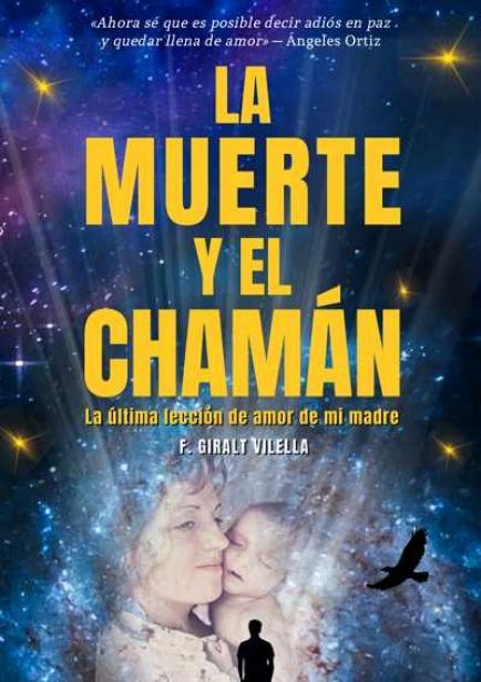 LA MUERTE Y EL CHAMÁN: LA ÚLTIMA LECCIÓN DE AMOR DE MI MADRE (NO FICCIÓN) por F. GIRALT VILELLA