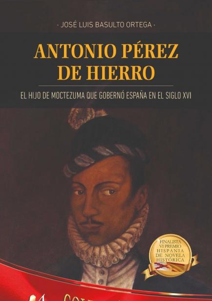 Antonio Pérez de Hierro, el hijo de Moctezuma que gobernó España en el siglo XVI por José Luis Basulto Ortega