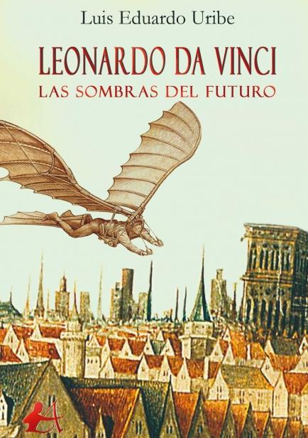 Leonardo da Vinci, las sombras del futuro por Luis Eduardo Uribe