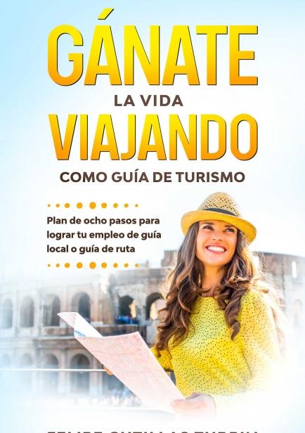 Gánate la vida viajando como guía de turismo: Plan de ocho pasos para lograr tu empleo de guía local o guía de ruta por Felipe Cutillas Turpin
