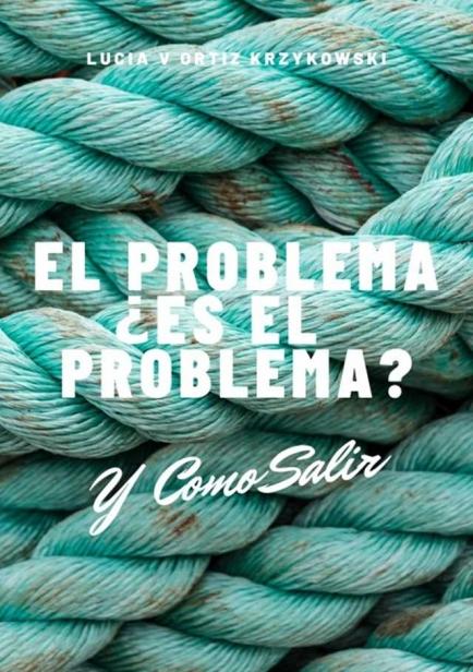EL PROBLEMA, ES EL PROBLEMA? Y COMO SALIR por Lucia Victoria Ortiz Krzykowski