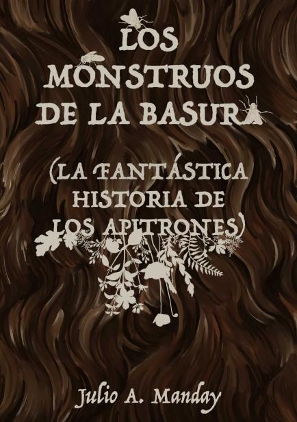 LOS MONSTRUOS DE LA BASURA (LA FANTÁSTICA HISTORIA DE LOS APITRONES) por Julio A. Manday